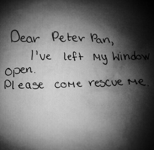 Peter Pan, Pan, and Rescue Me: Dear Peter Pan,  l've lept My Window  Open  Ol ease coMe rescue me