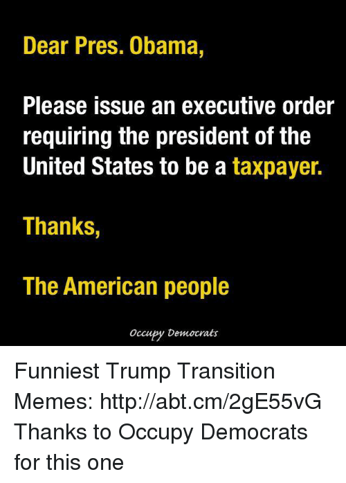Funniest Trump: Dear Pres. Obama  Please issue an executive order  requiring the president of the  United States to be a taxpayer.  Thanks,  The American people  Occupy Democrats Funniest Trump Transition Memes: http://abt.cm/2gE55vG  Thanks to Occupy Democrats for this one