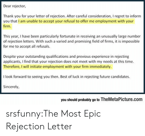 Future, Regret, and Tumblr: Dear rejector,  Thank you for your letter of rejection. After careful consideration, I regret to inform  you that I am unable to accept your refusal to offer me employment with your  firm  This year, I have been particularly fortunate in receiving an unusually large number  of rejection letters. With such a varied and promising field of firms, it is impossible  for me to accept all refusals.  Despite your outstanding qualifications and previous experience in rejecting  applicants, I find that your rejection does not meet with my needs at this time.  Therefore, I will initiate employment with your firm immediately.  I look forward to seeing you then. Best of luck in rejecting future candidates  Sincerely  you should probably go to TheMetaPicture.com srsfunny:The Most Epic Rejection Letter