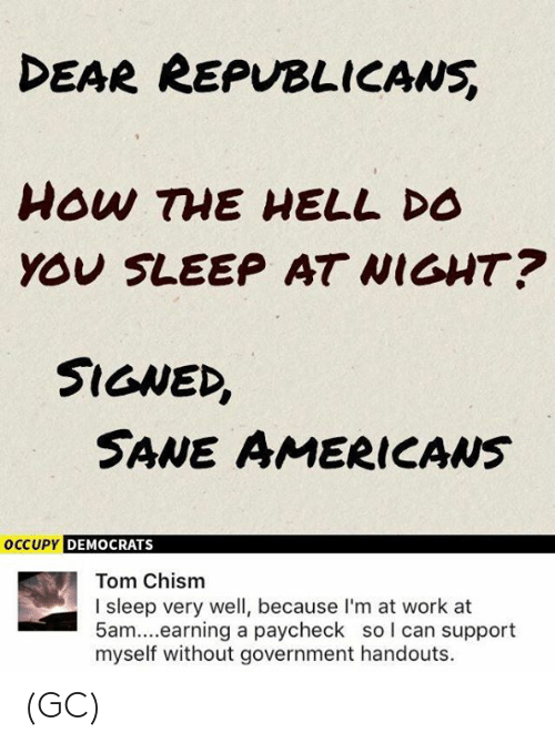 paycheck: DEAR REPVBLICANS  YOU SLEEP AT WIGHT?  SIGNED,  SANE AMERICAws  DEMOCRATS  Tom Chism  I sleep very well, because I'm at work at  5am....earning a paycheck so l can support  myself without government handouts. (GC)