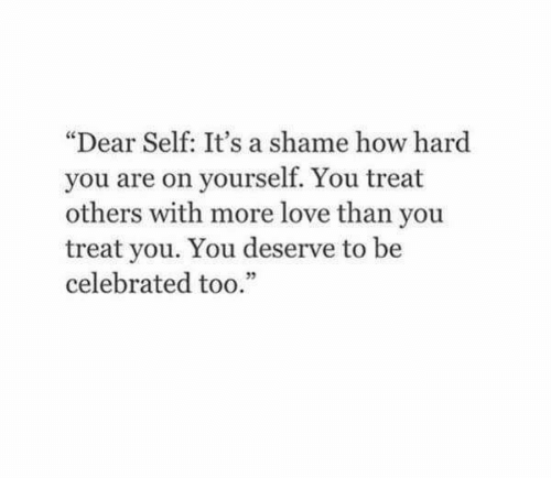 "A Shame: ""Dear Self: It's a shame how hard  you are on yourself. You treat  others with more love than you  treat you. You deserve to be  celebrated too.""  05"