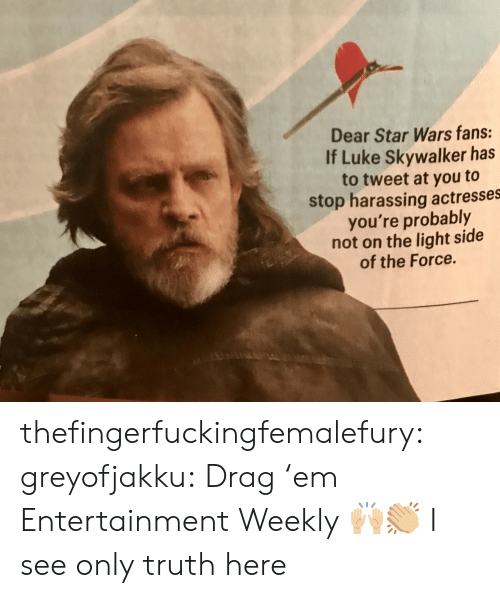harassing: Dear Star Wars fans:  If Luke Skywalker has  to tweet at you to  stop harassing actresses  you're probably  not on the light side  of the Force. thefingerfuckingfemalefury:  greyofjakku: Drag 'em Entertainment Weekly 🙌🏼👏🏼 I see only truth here