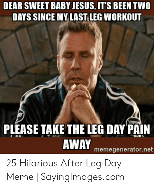 Leg Day Meme: DEAR SWEET BABY JESUS, IT'S BEEN TWO  DAYS SINCE MY LAST LEG WORKOUT  PLEASE TAKE THE LEG DAYPAİN  AWAY memegenerator.net 25 Hilarious After Leg Day Meme | SayingImages.com