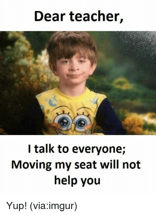 imgure: Dear teacher,  I talk to everyone;  Moving my seat will not  help you Yup! (via:imgur)