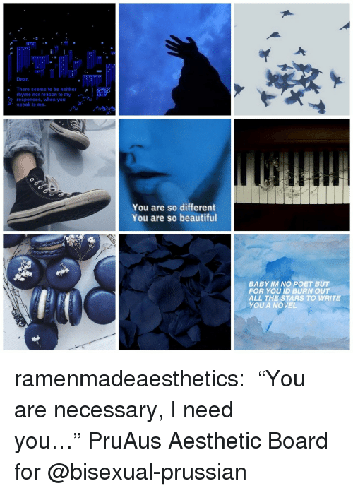 "Prussian: Dear  There seems to be neither  rhyme nor reason to my  responses, when you  speak to me.  You are so different  You are so beautiful  BABY IM NO POET BUT  FOR YOU ID BURN OUT  ALL THE STARS TO WRITE  YOU A NOVEL ramenmadeaesthetics:  ♛ ""You are necessary, I need you…"" ♛PruAus Aesthetic Board for @bisexual-prussian"