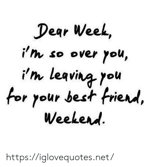 Best, Net, and You: Dear Week,  i'th so over you,  i'm leavina you  for your best frierd,  Weekerd https://iglovequotes.net/