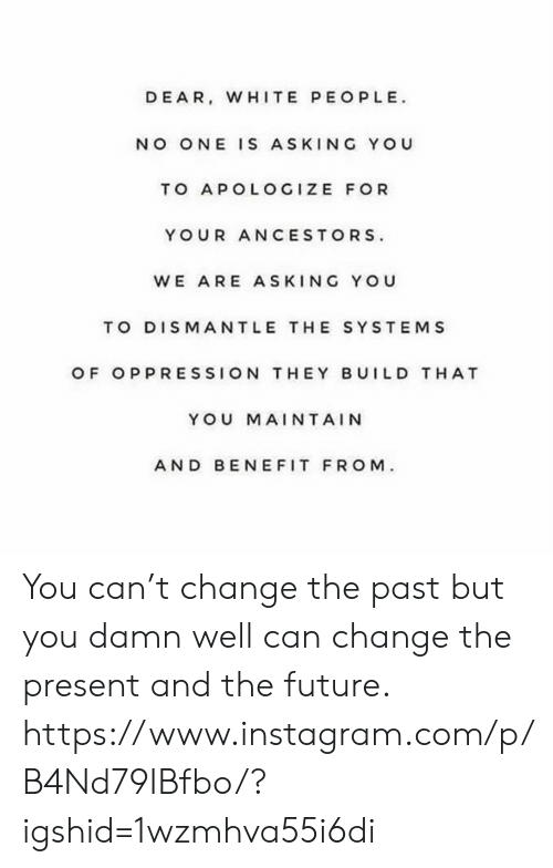The Past: DEAR, WHITE PEOPLE  NO ONE IS ASKING YOU  TO APOLOGIZE FOR  YOUR ANCESTORS  WE ARE ASKING YOU  TO DISMANTLE THE SYSTEMS  OF OPPRESSION THEY BUILD T HAT  YOU MAINTAIN  AND BEN EFIT FROM You can't change the past but you damn well can change the present and the future. https://www.instagram.com/p/B4Nd79IBfbo/?igshid=1wzmhva55i6di