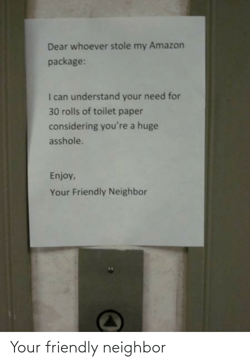 paper: Dear whoever stole my Amazon  package:  I can understand your need for  30 rolls of toilet paper  considering you're a huge  asshole.  Enjoy,  Your Friendly Neighbor Your friendly neighbor
