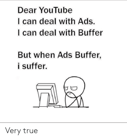 very true: Dear YouTube  I can deal with Ads.  I can deal with Buffer  But when Ads Buffer,  i suffer. Very true