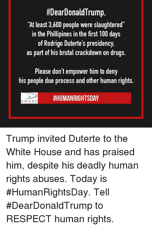 "Duterte:  #DearDonald Trump,  ""At least 3,600 people were slaughtered  in the Phillipines in the first 100 days  of Rodrigo Duterte's presidency.  as part of his brutal crackdown on drugs.  Please don't empower him to deny  his people due process and other human rights.  HHUMANRIGHTSDAY  AWARE Trump invited Duterte to the White House and has praised him, despite his deadly human rights abuses. Today is #HumanRightsDay. Tell #DearDonaldTrump to RESPECT human rights."