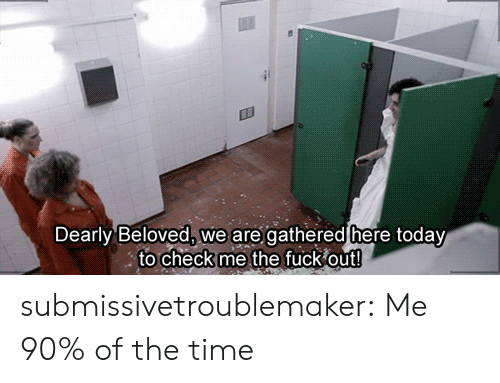 beloved: Dearly Beloved, we are gathered here today  to check me the fuck out! submissivetroublemaker:  Me 90% of the time
