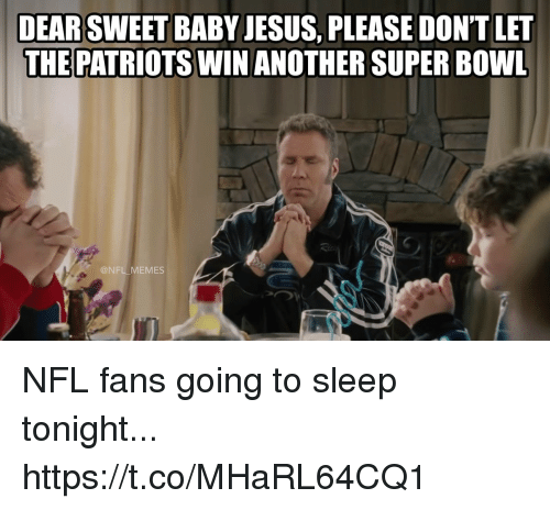 Football, Jesus, and Memes: DEARSWEET BABY JESUS, PLEASE DONT LET  THE PATRIOTS WIN ANOTHER SUPER BOWL  @NFL MEMES NFL fans going to sleep tonight... https://t.co/MHaRL64CQ1