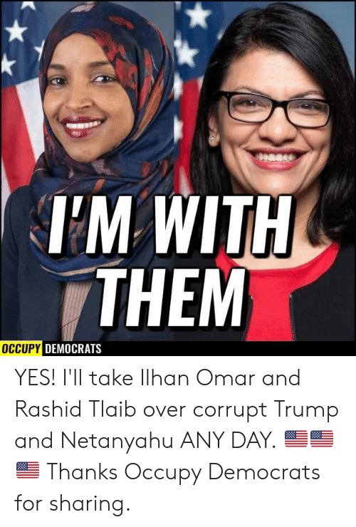 Netanyahu, Trump, and Yes: Dease  TM WITH  THEM  OCCUPY DEMOCRATS YES! I'll take Ilhan Omar and Rashid Tlaib over corrupt Trump and Netanyahu ANY DAY. 🇺🇸🇺🇸🇺🇸  Thanks Occupy Democrats for sharing.