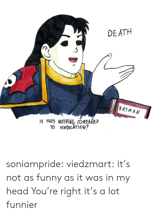 Batman, Funny, and Head: DEATH  BATMAN  IS THIS NOTHING COMPARED  TO VINDICATION? soniampride:  viedzmart: it's not as funny as it was in my head You're right it's a lot funnier