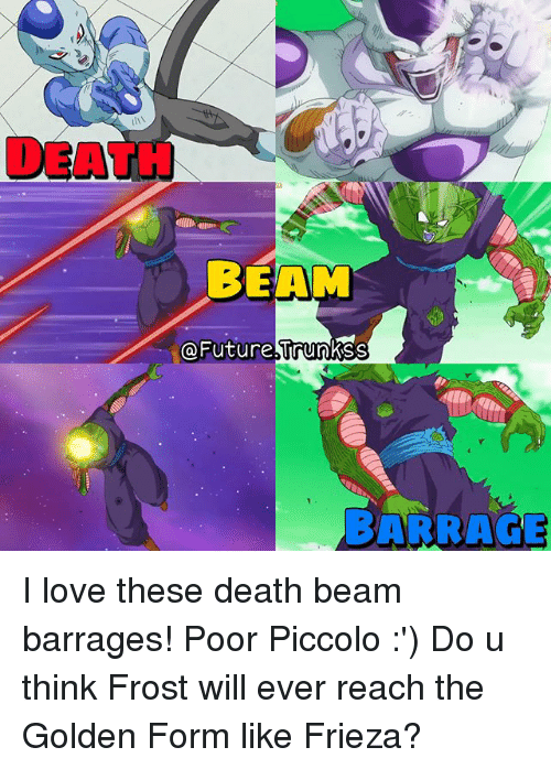 Beamly: DEATH  BEAM  @Future trunkss  BARRAGE I love these death beam barrages! Poor Piccolo :') Do u think Frost will ever reach the Golden Form like Frieza?