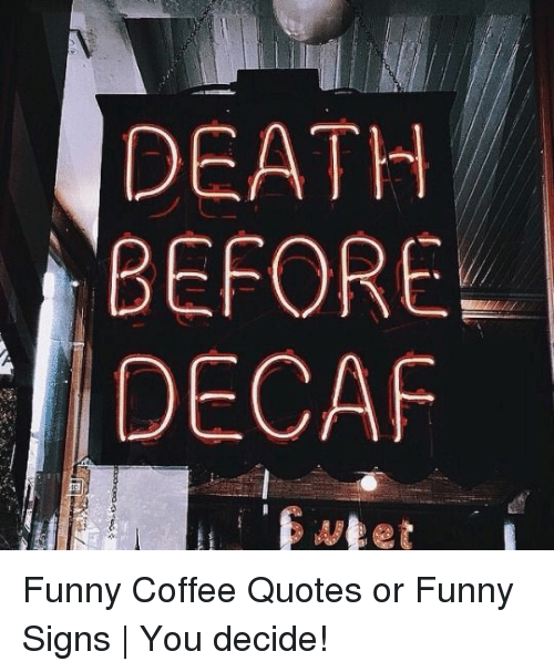 Death Before Decaf Funny Coffee Quotes Or Funny Signs You