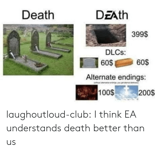 Club, Tumblr, and Blog: Death  DEAth  399$  DLCs:  6060$  Alternate endings:  100$  200$ laughoutloud-club:  I think EA understands death better than us