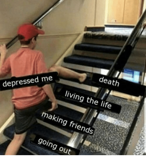 Friends, Life, and Death: death  living the life  depressed me  making friends  going out