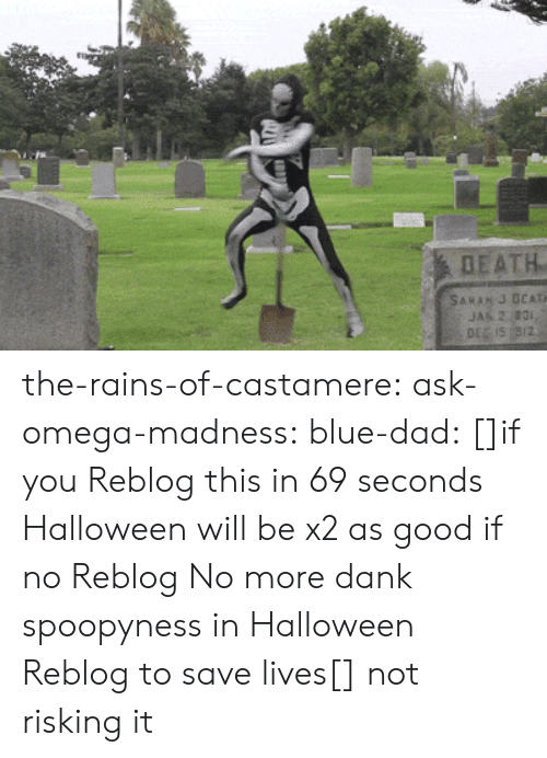 Liking: DEATH  SARAH J DEATH  JAN 2 831,  DE IS 9/2 the-rains-of-castamere: ask-omega-madness:  blue-dad:  []if you Reblog this in 69 seconds Halloween will be x2 as good if no Reblog No more dank spoopyness in Halloween Reblog to save lives[]   not risking it