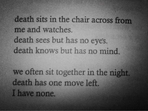 Sits: death sits in the chair across from  me and watches.  death sees but has no eye's.  death knows but has no mind.  we often sit together in the night.  death has one move left.  I have none.