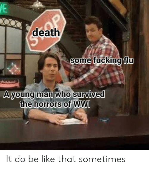 the horrors: death  Some fucking fiU  A voung man who survived  the horrors of WWI It do be like that sometimes