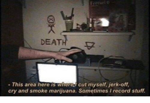 Death, Marijuana, and Record: DEATH  - This area here is wherel cut myself, jerk-off,  cry and smoke marijuana. Sometimes I record stuff.