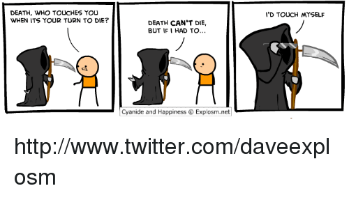 Cyanide And Happieness: DEATH, WHO TOUCHES YOU  WHEN ITS YOUR TURN TO DIE?  DEATH CAN'T DIE,  BUT IF I HAD TO...  Cyanide and Happiness O Explosm.net  I'D TOUCH MYSELF http://www.twitter.com/daveexplosm