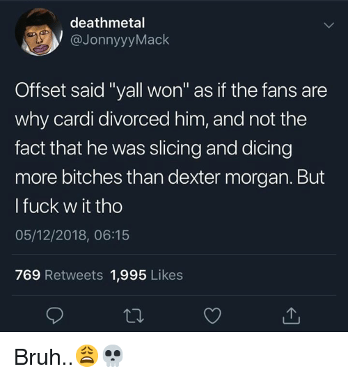 "Dexter: deathmetal  @JonnyyyMack  Offset said ""yall won"" as if the fans are  why cardi divorced him, and not the  fact that he was slicing and dicing  more bitches than dexter morgan. But  l fuck w it tho  05/12/2018, 06:15  769 Retweets 1,995 Likes Bruh..😩💀"
