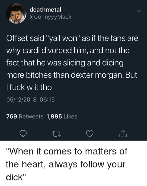"Dexter: deathmetal  JonnyyyMack  Offset said ""yall won"" as if the fans are  why cardi divorced him, and not the  fact that he was slicing and dicing  more bitches than dexter morgan. But  l fuck w it tho  05/12/2018, 06:15  769 Retweets 1,995 Likes ""When it comes to matters of the heart, always follow your dick"""