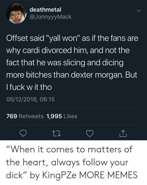 "Dexter: deathmetal  JonnyyyMack  Offset said ""yall won"" as if the fans are  why cardi divorced him, and not the  fact that he was slicing and dicing  more bitches than dexter morgan. But  l fuck w it tho  05/12/2018, 06:15  769 Retweets 1,995 Likes ""When it comes to matters of the heart, always follow your dick"" by KingPZe MORE MEMES"