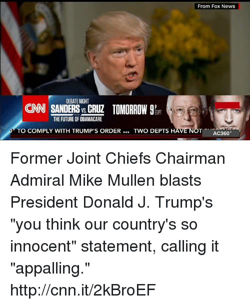 "Appalled, Memes, and 🤖: DEBATE NIGHT  CNN SANDERS CRUZ TOMORROW 9R  THE FUTURE OF OBAMACARE  TO COMPLY WITH TRUMP'S ORDER  TWO DEPTS H  From Fox News  T AC360  NO Former Joint Chiefs Chairman Admiral Mike Mullen blasts President Donald J. Trump's ""you think our country's so innocent"" statement, calling it ""appalling."" http://cnn.it/2kBroEF"