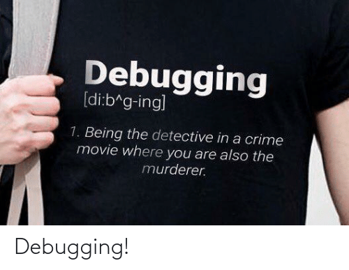 Crime, Movie, and Ing: Debugging  [di:b^g-ing]  1. Being the detective in a crime  movie where you are also the  murderer. Debugging!
