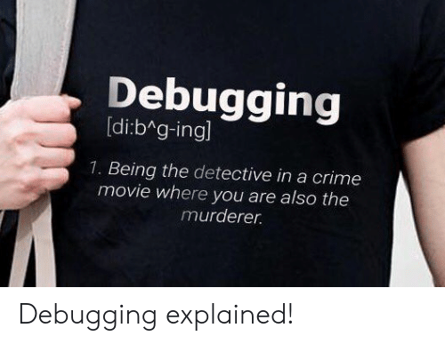 Crime, Movie, and Detective: Debugging  [di:b g-ingl  1. Being the detective in a crime  movie where you are also the  murderer. Debugging explained!