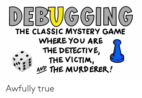 Mystery: DEBUGGING  THE CLASSIC MYSTERY GAME  WHERE YOU ARE  THE DETECTIVE,  THE VICTIM,  AND THE MURDERER! Awfully true