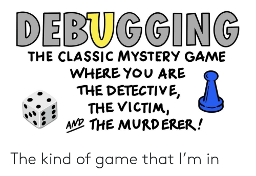 Murderer: DEBUGGING  THE CLASSICC MYSTERY GAME  WHERE YOU ARE  THE DETECTIVE,  THE VICTIM,  AN THE MURDERER! The kind of game that I'm in
