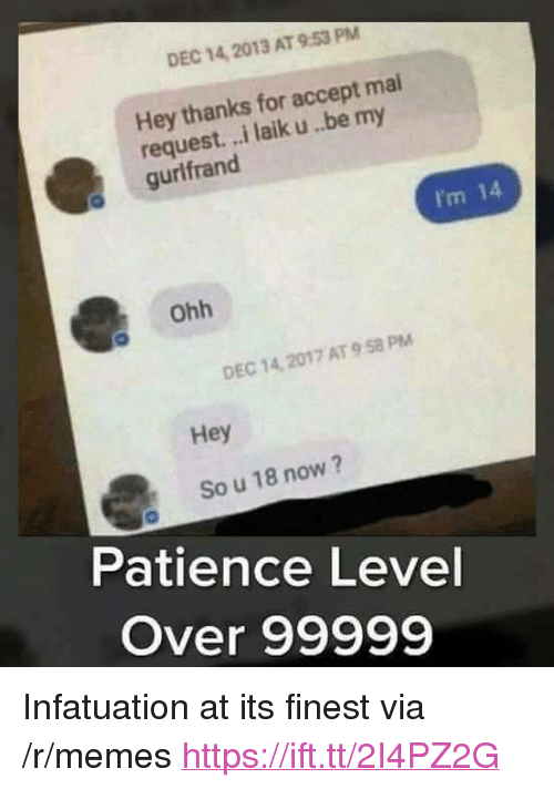 "Memes, Patience, and Via: DEC 14, 2013 AT 9.53 PM  Hey thanks for accept mai  request. ..i laik u..be my  gurlfrand  I'm 14  ohh  DEC 14, 2017 AT 9 58 PM  Hey  So u 18 now?  Patience Level  Over 99999 <p>Infatuation at its finest via /r/memes <a href=""https://ift.tt/2I4PZ2G"">https://ift.tt/2I4PZ2G</a></p>"