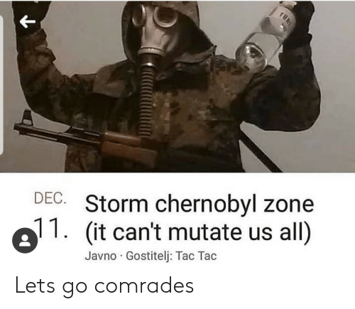 Chernobyl, Storm, and All: DEC. Storm chernobyl zone  (it can't mutate us all)  Javno Gostitelj: Tac Tac Lets go comrades