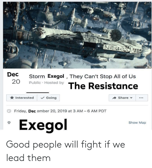 Will Fight: Dec  Storm Exegol , They Can't Stop All of Us  Public Hosted by The Resistance  20  v Going  Interested  Share -  O Friday, Dec ember 20, 2019 at 3 AM - 6 AM PDT  Exegol  Show Map Good people will fight if we lead them