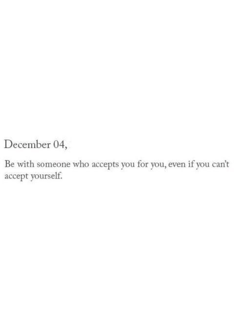 Be With Someone Who: December 04  Be with someone who accepts you for you, even if you can't  accept yourself.