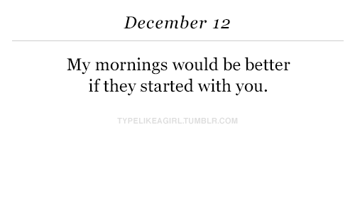 Mornings: December 12  My mornings would be better  if thev started with you.  TYPELIKEAGIRLTUMBLR.COM