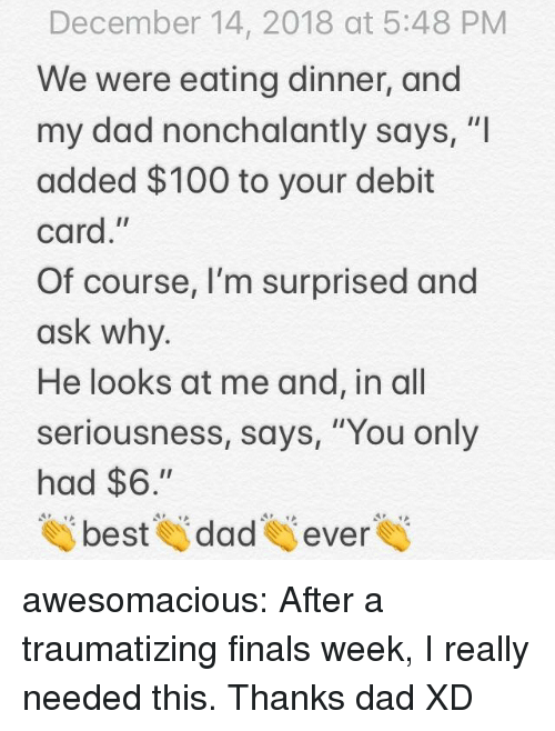 """Anaconda, Dad, and Finals: December 14, 2018 at 5:48 PM  We were eating dinner, and  my dad nonchalantly says, """"I  added $100 to your debit  card,""""  Of course, I'm surprised and  ask why  He looks at me and, in all  seriousness, says, """"You only  had $6.""""  tai beste dades evere awesomacious:  After a traumatizing finals week, I really needed this. Thanks dad XD"""