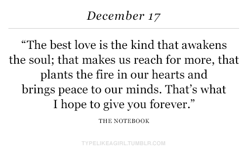 """The Notebook: December 17  """"The best love is the kind that awakens  the soul; that makes us reach for more, that  plants the fire in our hearts and  brings peace to our minds. That's what  I hope to give you forever.""""  THE NOTEBOOK  TYPELIKEAGIRLTUMBLR.COM"""