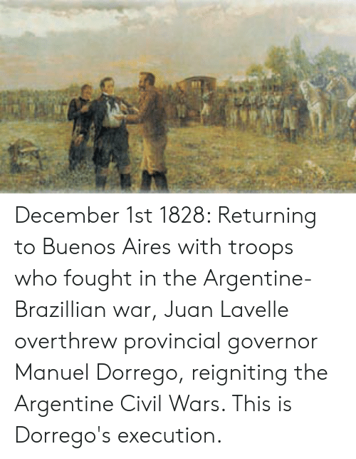 argentine: December 1st 1828: Returning to Buenos Aires with troops who fought in the Argentine-Brazillian war, Juan Lavelle overthrew provincial governor Manuel Dorrego, reigniting the Argentine Civil Wars. This is Dorrego's execution.