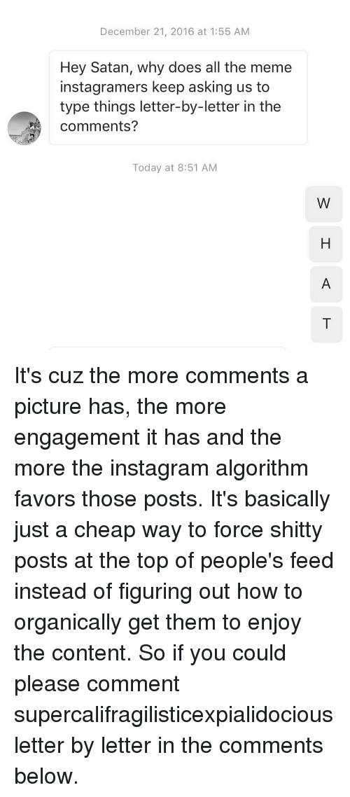 Content, Contentment, and Favors: December 21, 2016 at 1:55 AM  Hey Satan, why does all the meme  instagramers keep asking us to  type things letter-by-letter in the  Comments?  Today at 8:51 AM  W It's cuz the more comments a picture has, the more engagement it has and the more the instagram algorithm favors those posts. It's basically just a cheap way to force shitty posts at the top of people's feed instead of figuring out how to organically get them to enjoy the content. So if you could please comment supercalifragilisticexpialidocious letter by letter in the comments below.