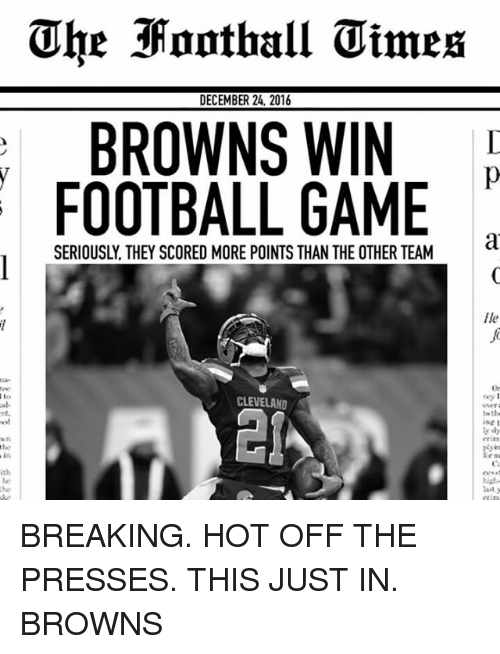 Memes, Browns, and Cleveland: DECEMBER 24, 2016  BROWNS WIN  FOOTBALL GAME  SERIOUSLY, THEY SCORED MORE POINTS THAN THE OTHER TEAM  CLEVELAND  Ile  ta the  ing 1 BREAKING. HOT OFF THE PRESSES. THIS JUST IN. BROWNS