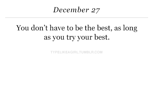 December 27: December 27  You don't have to be the best, as long  as you try your best.  TYPELIKEAGIRLTUMBLR.COM