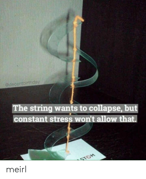 constant: @decentbirthday  The string wants to collapse, but  constant stress won't allow that.  STOM meirl