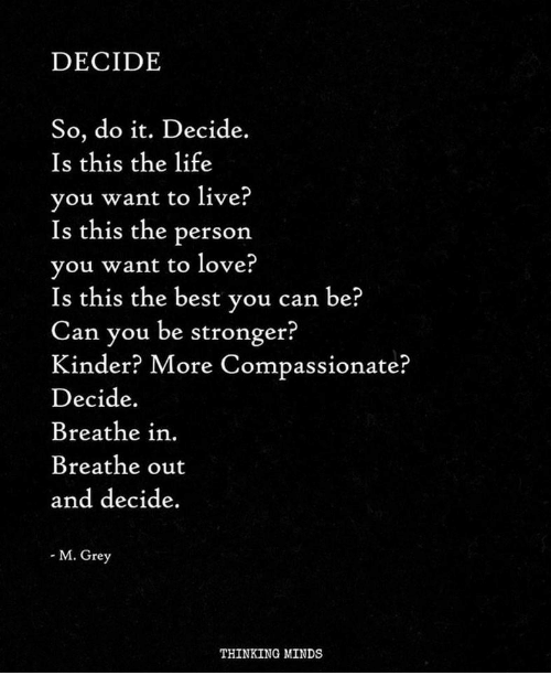 Life, Love, and Best: DECIDE  So, do it. Decide.  Is this the life  vou want to live?  Is this the person  vou want to love?  Is this the best y  Can you be stronger?  Kinder? More Compassionate?  Decide.  Breathe in.  Breathe out  and decide.  ou can be?  M. Grey  THINKING MINDS