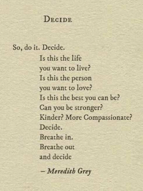Meredith: DECIDE  So, do it. Decide.  Is this the life  you want to live?  Is this the person  you want to love?  Is this the best you can  Can you be stronger?  Kinder? More Compassionate?  Decide  Breathe in.  Breathe out  and decide  be  - Meredith Grey