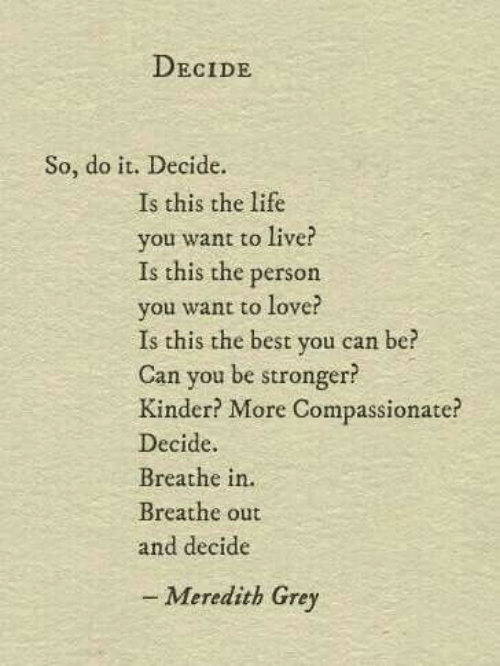 Meredith: DECIDE  So, do it. Decide.  Is this the life  you want to live?  Is this the person  you want to love?  Is this the best you can be?  Can you be stronger?  Kinder? More Compassionate?  Decide.  Breathe in.  Breathe out  and decide  - Meredith Grey